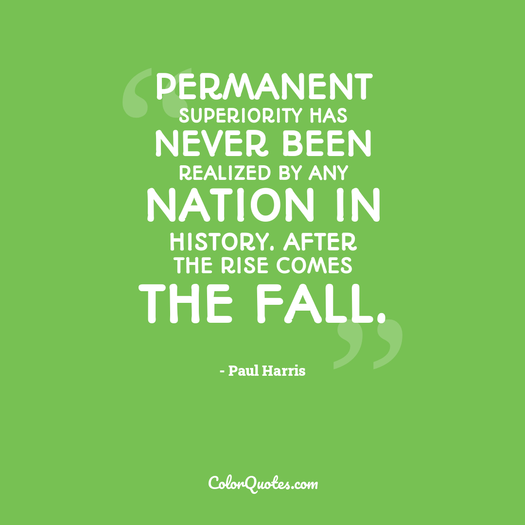 Permanent superiority has never been realized by any nation in history. After the rise comes the fall.