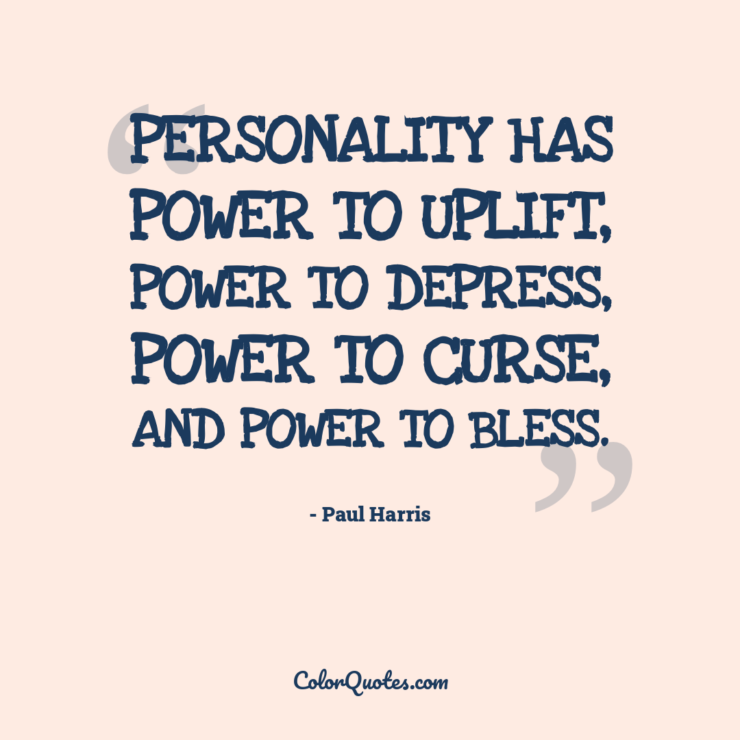Personality has power to uplift, power to depress, power to curse, and power to bless.