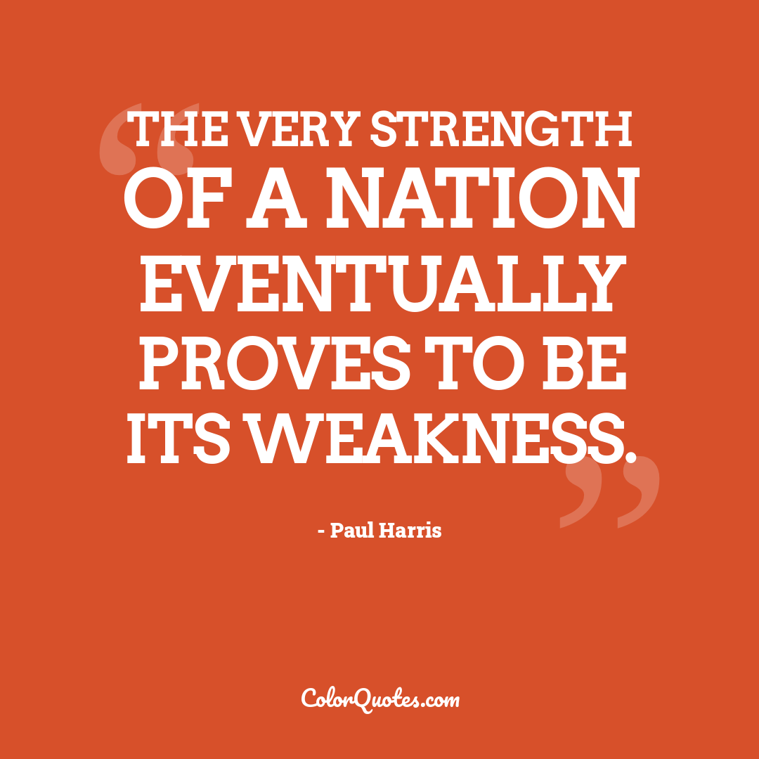 The very strength of a nation eventually proves to be its weakness.