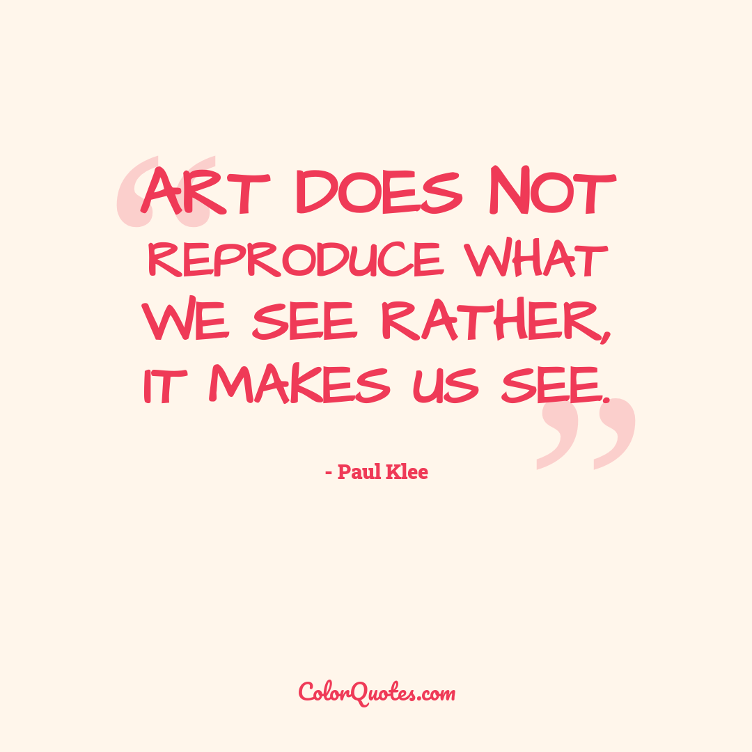 Art does not reproduce what we see rather, it makes us see.