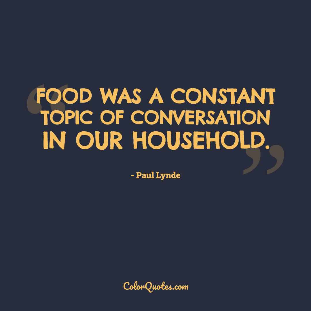 Food was a constant topic of conversation in our household.