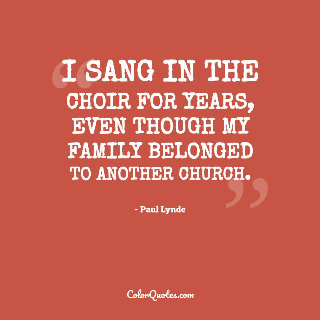 I sang in the choir for years, even though my family belonged to another church.