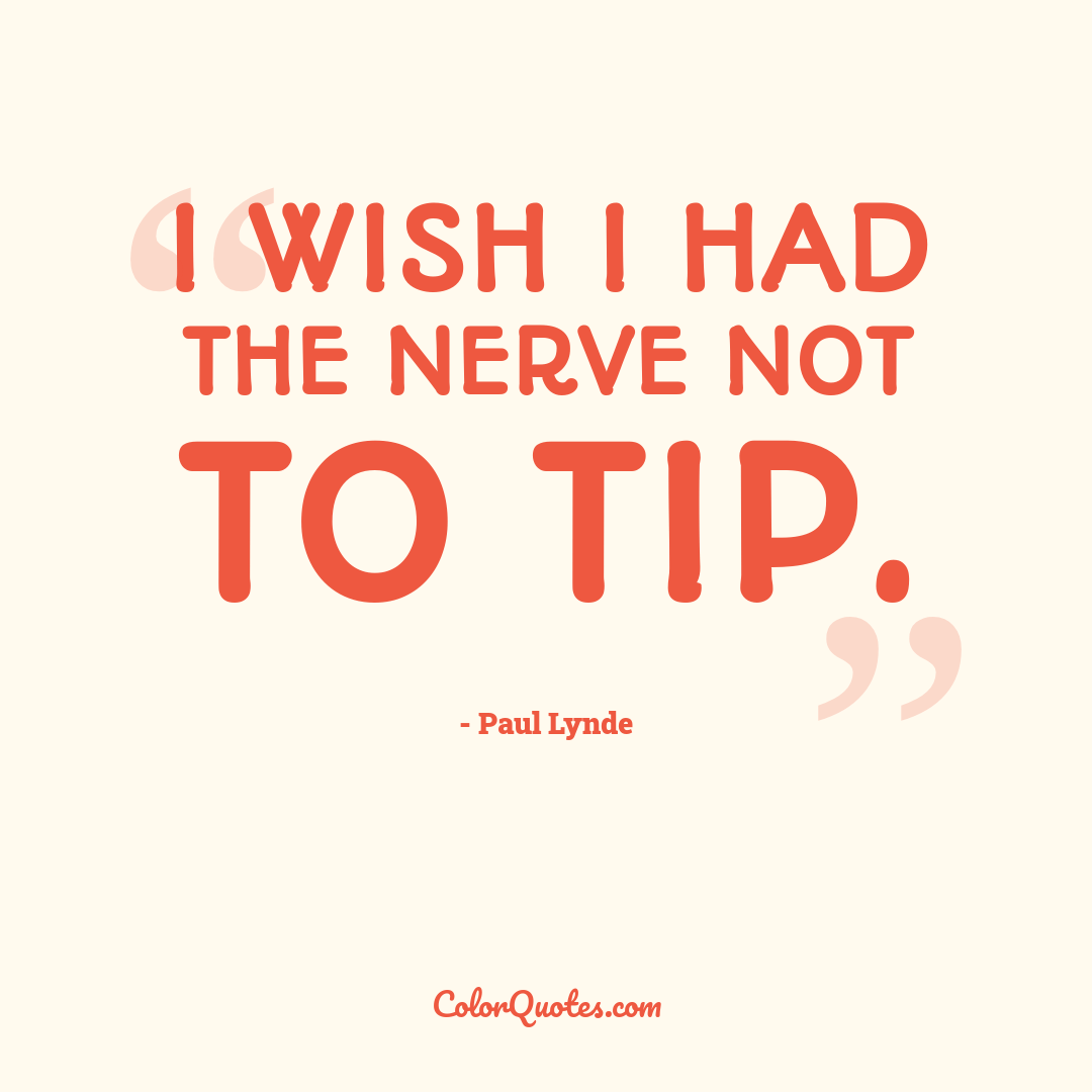 I wish I had the nerve not to tip.