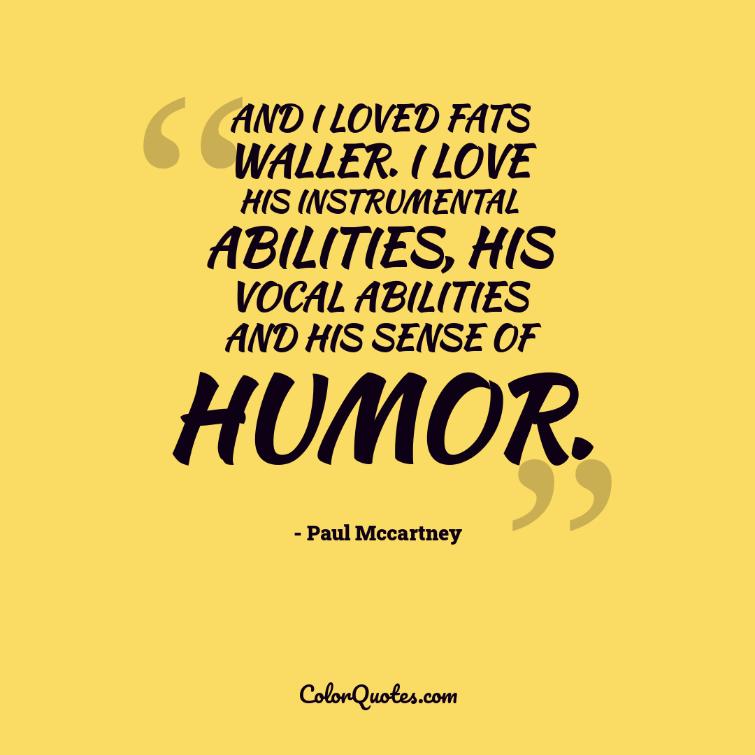 And I loved Fats Waller. I love his instrumental abilities, his vocal abilities and his sense of humor.