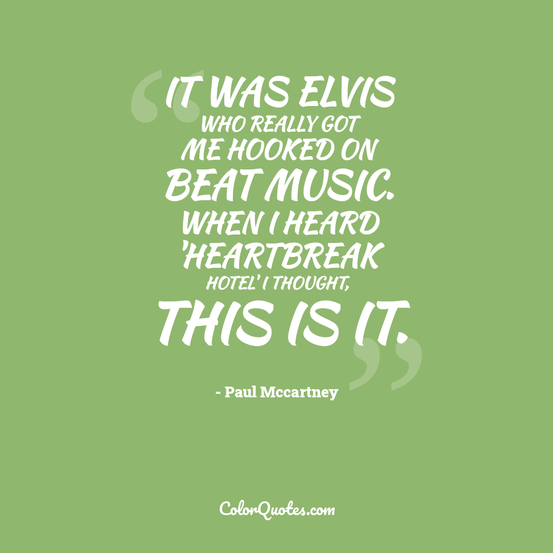 It was Elvis who really got me hooked on beat music. When I heard 'Heartbreak Hotel' I thought, this is it.