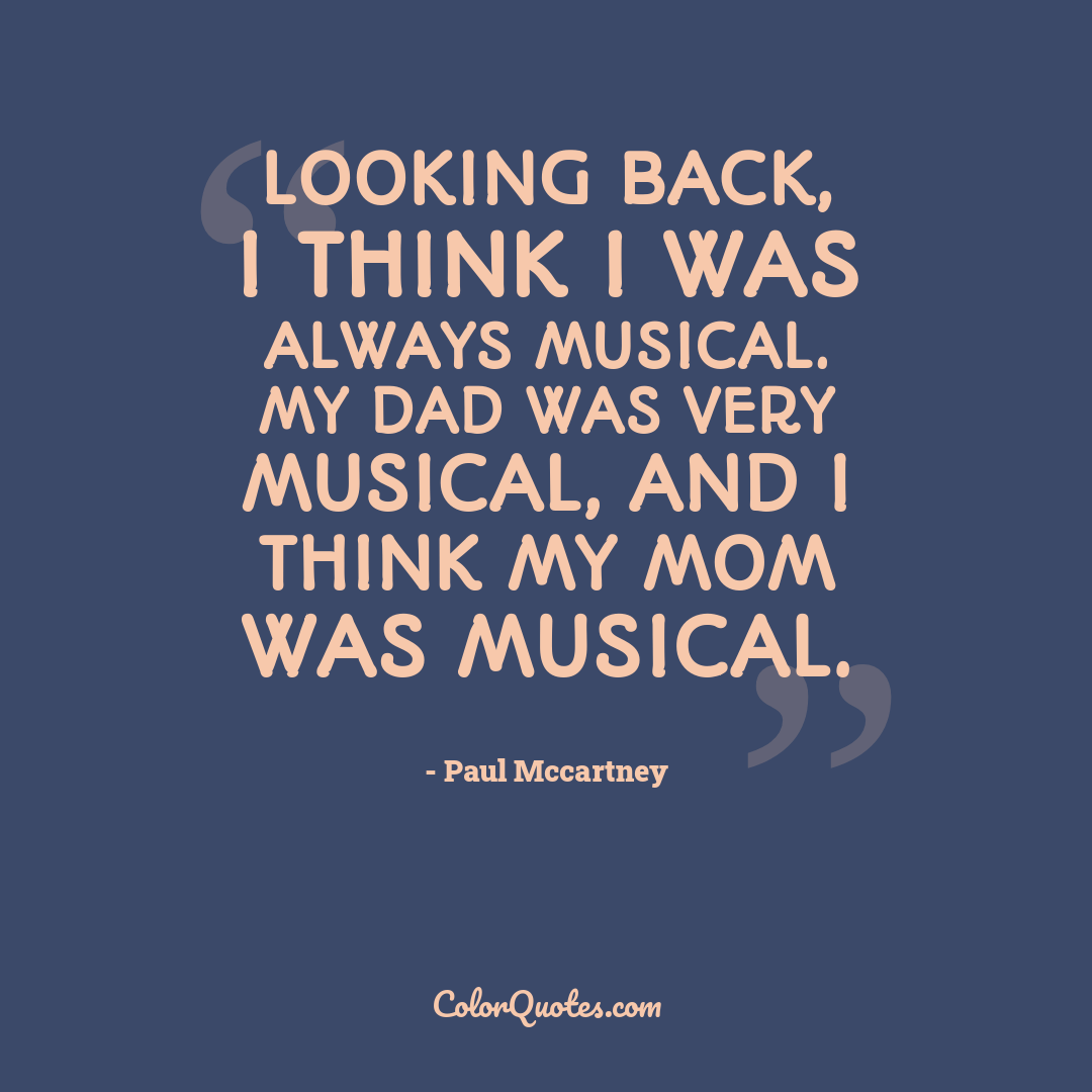 Looking back, I think I was always musical. My dad was very musical, and I think my mom was musical.