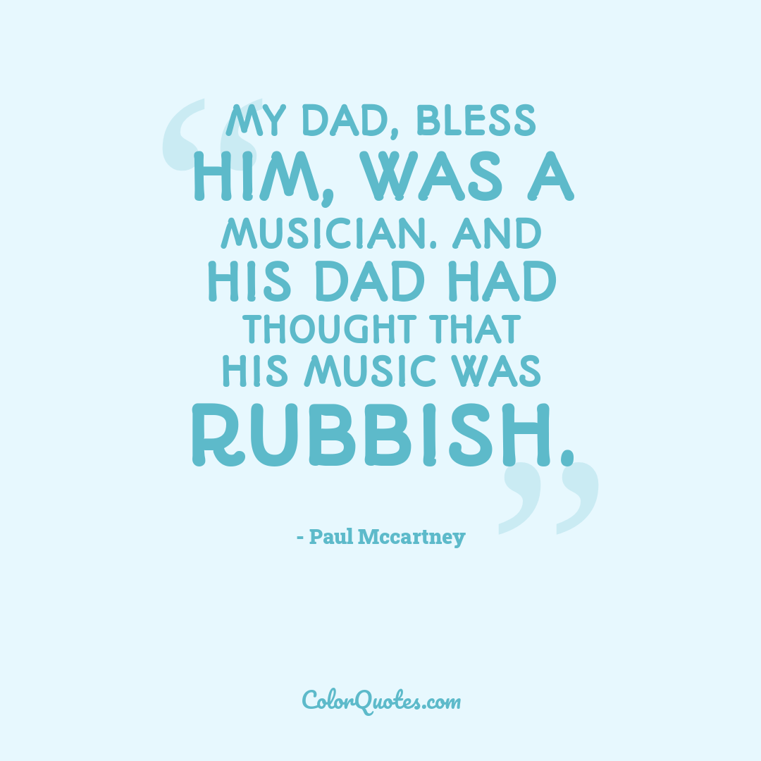 My dad, bless him, was a musician. And his dad had thought that his music was rubbish.
