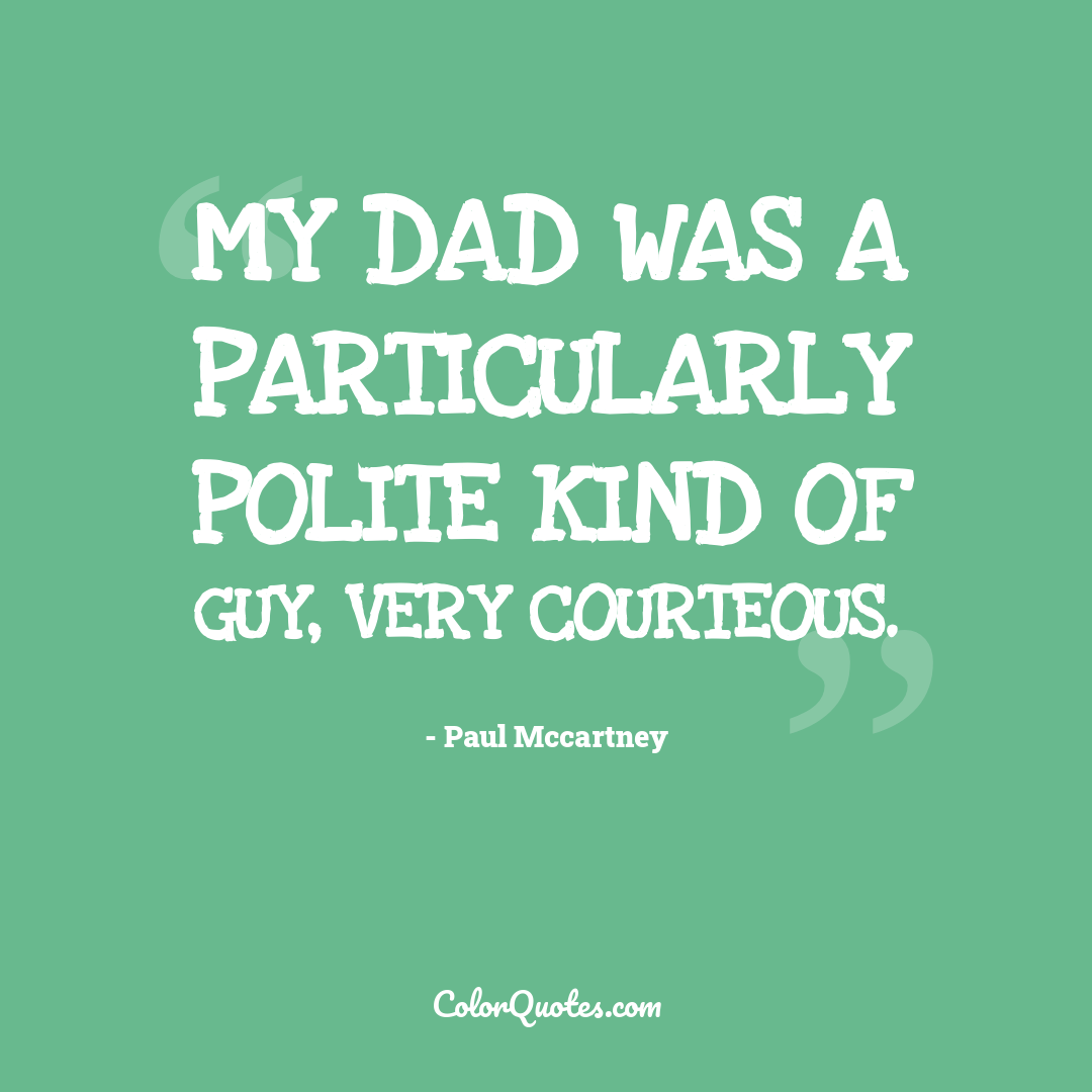 My dad was a particularly polite kind of guy, very courteous.