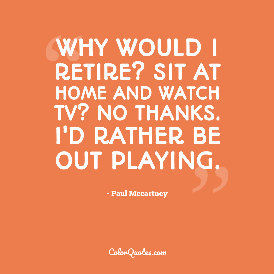 Why would I retire? Sit at home and watch TV? No thanks. I'd rather be out playing.