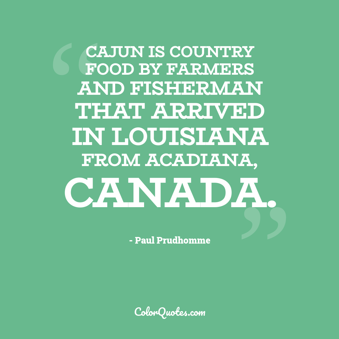Cajun is country food by farmers and fisherman that arrived in Louisiana from Acadiana, Canada.