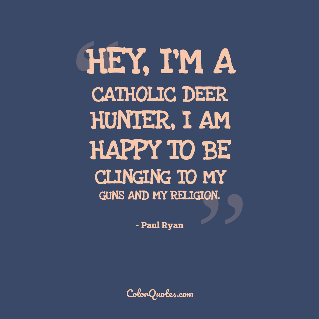 Hey, I'm a Catholic deer hunter, I am happy to be clinging to my guns and my religion.