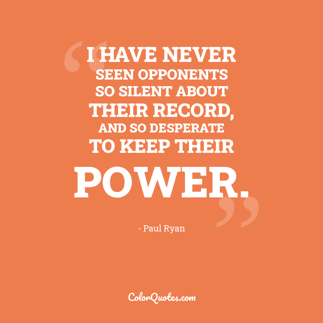 I have never seen opponents so silent about their record, and so desperate to keep their power.