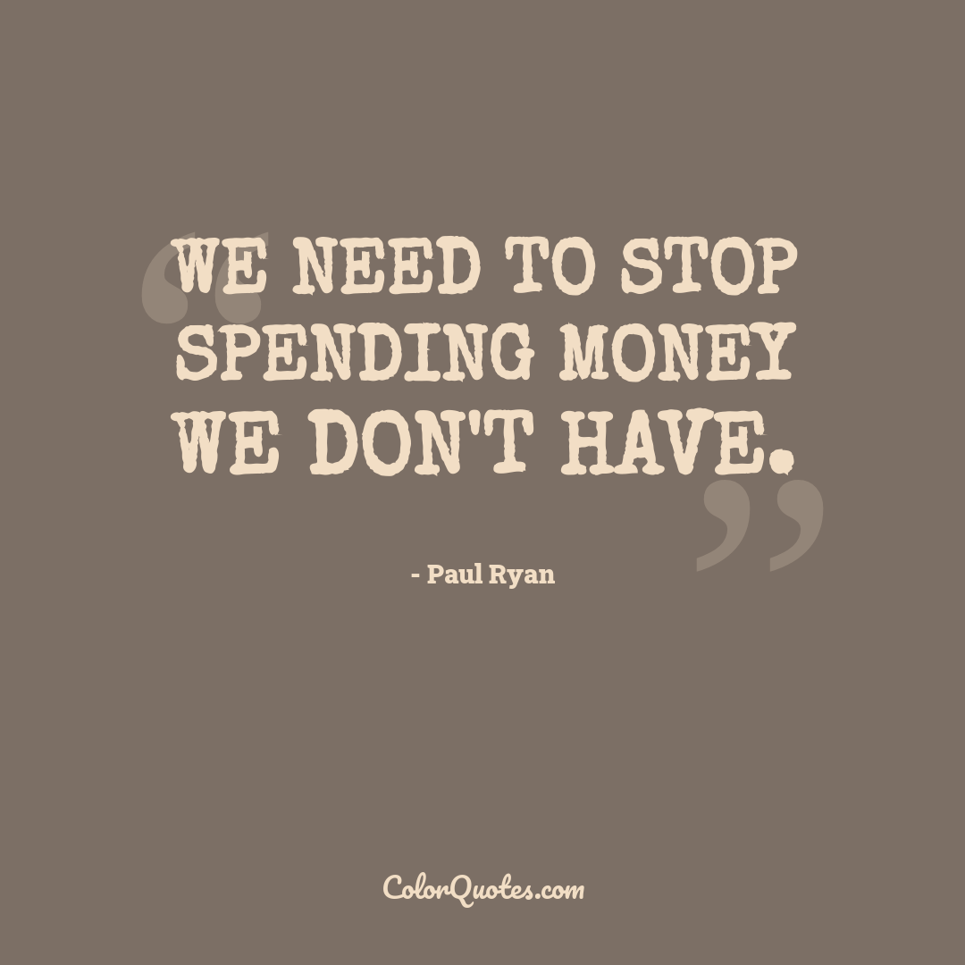 We need to stop spending money we don't have.