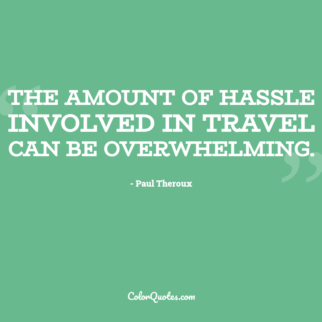The amount of hassle involved in travel can be overwhelming.