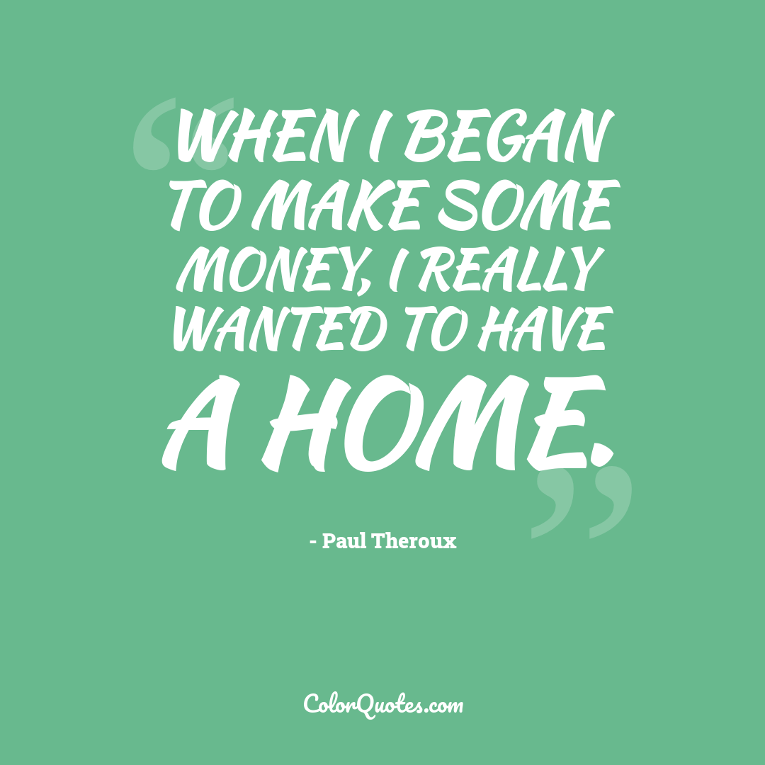 When I began to make some money, I really wanted to have a home.