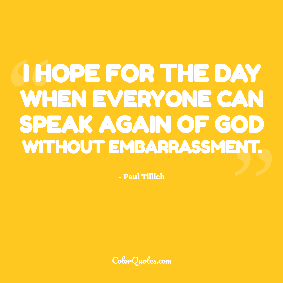 I hope for the day when everyone can speak again of God without embarrassment.