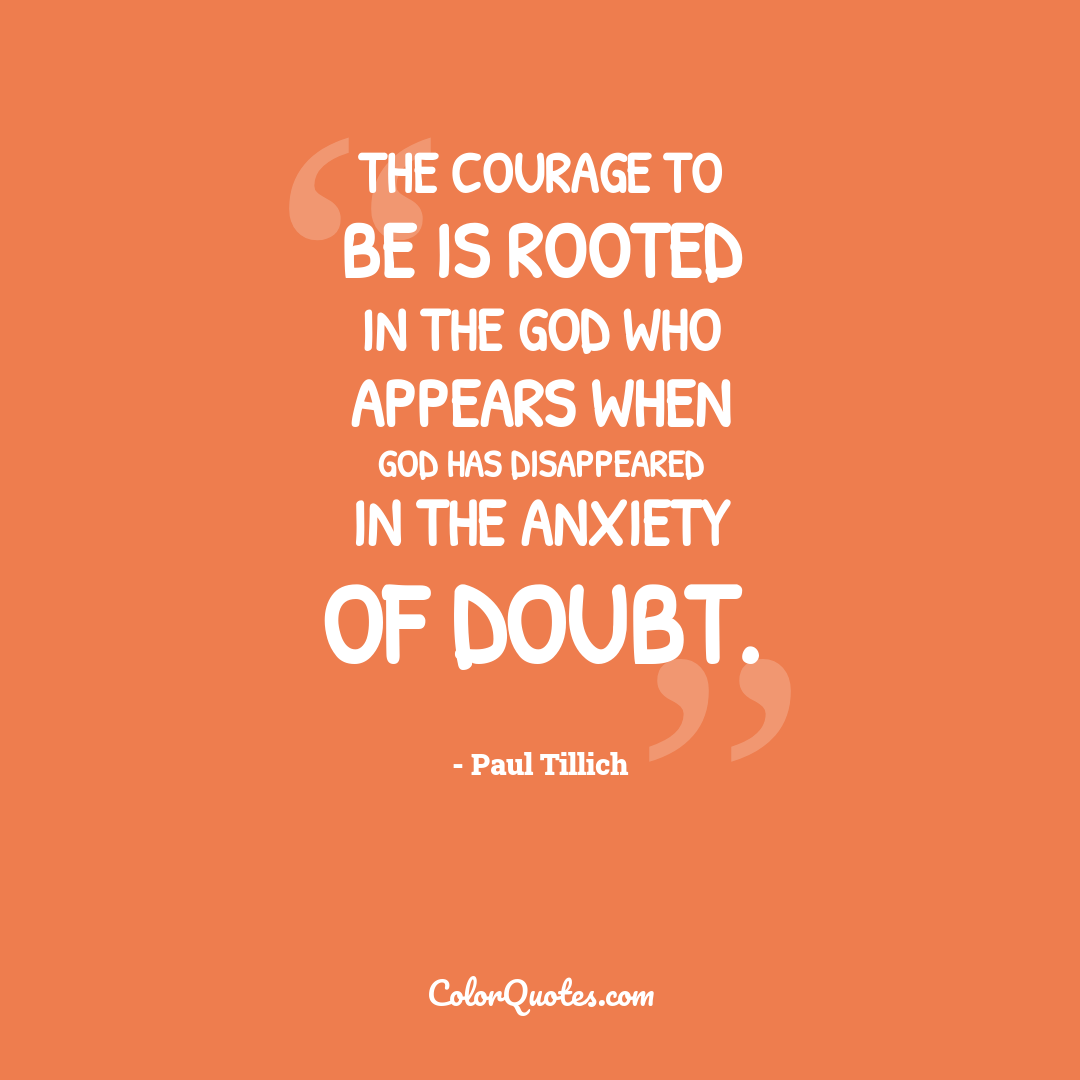 The courage to be is rooted in the God who appears when God has disappeared in the anxiety of doubt.