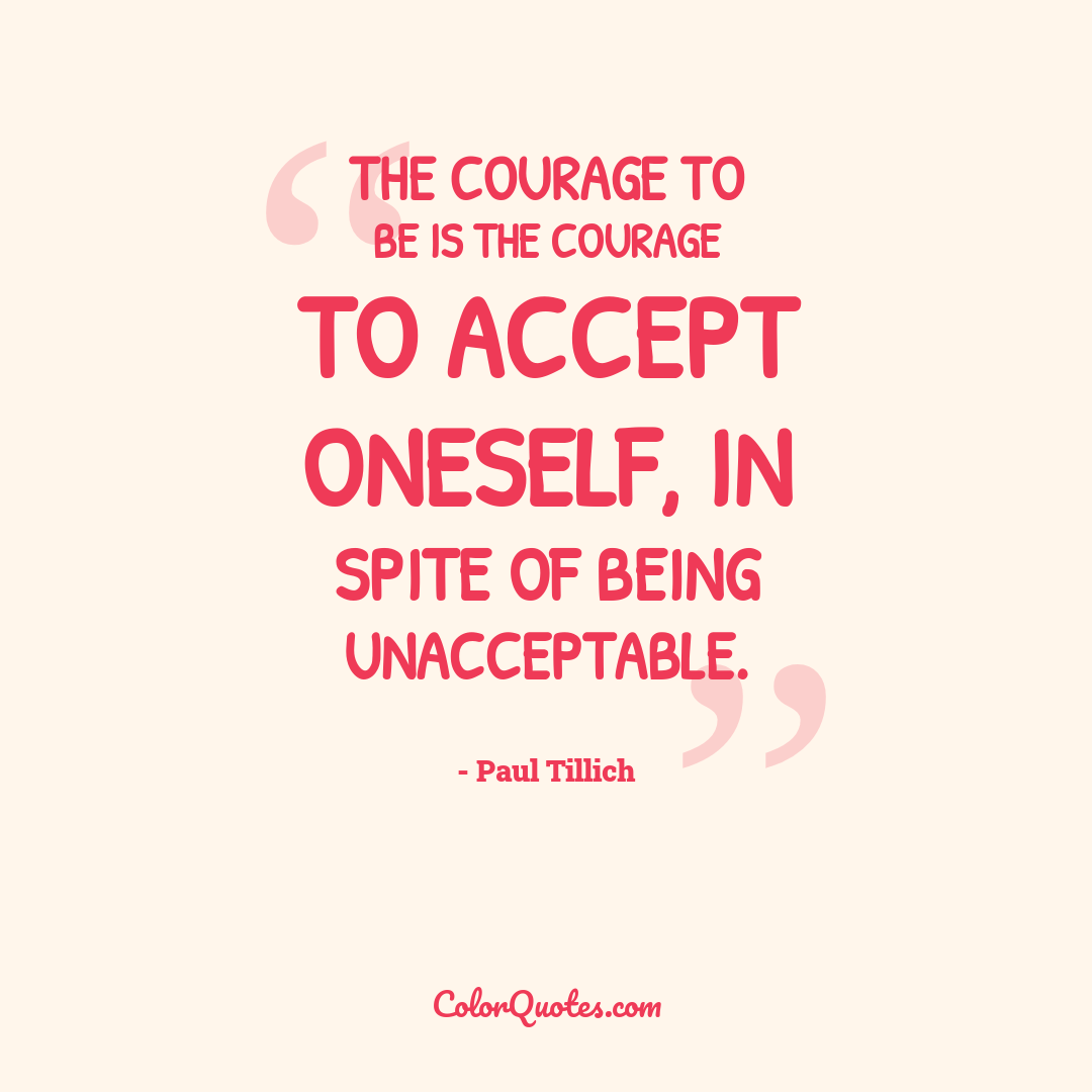 The courage to be is the courage to accept oneself, in spite of being unacceptable.