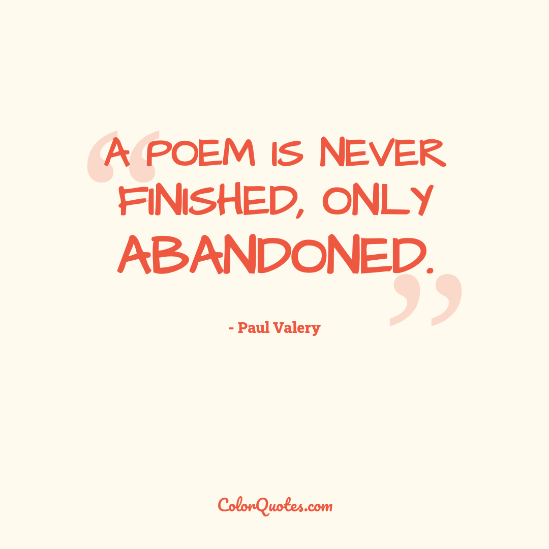 A poem is never finished, only abandoned.