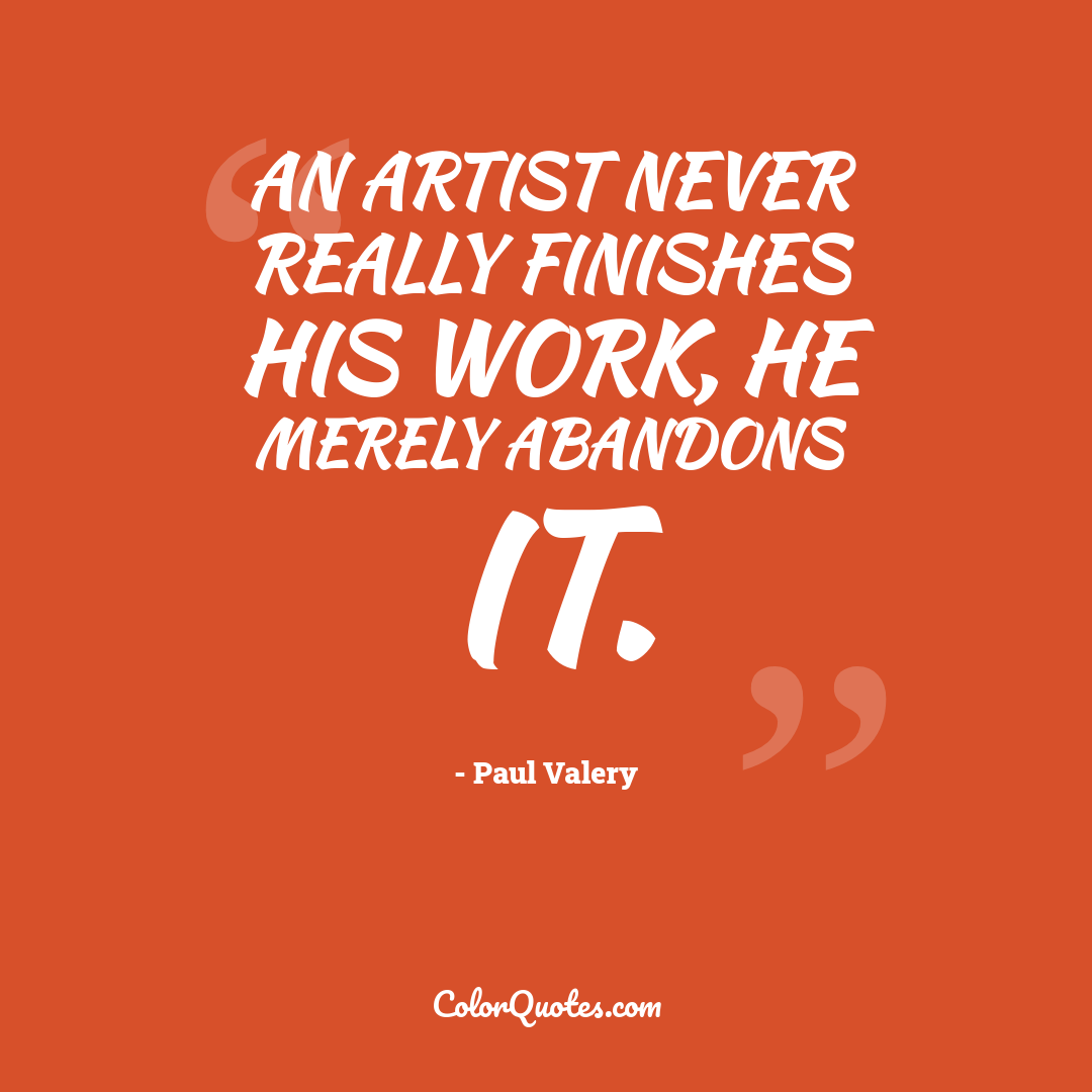 An artist never really finishes his work, he merely abandons it.