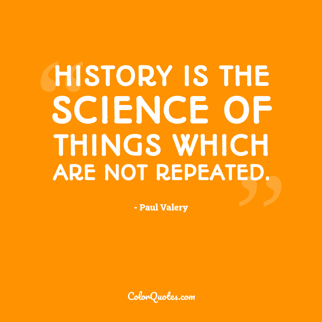 History is the science of things which are not repeated.