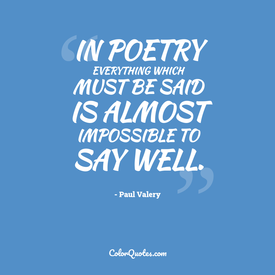 In poetry everything which must be said is almost impossible to say well.
