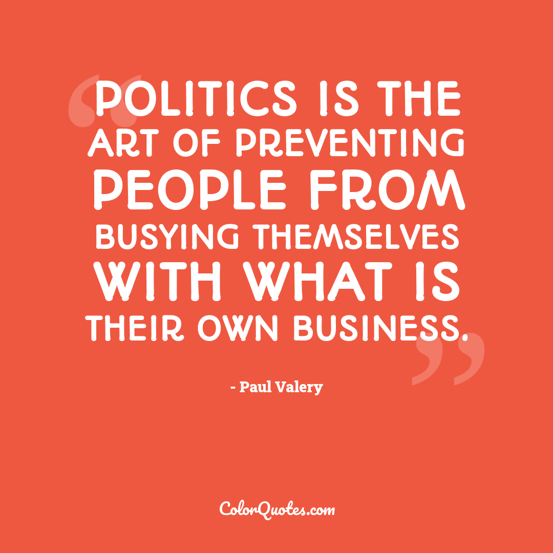 Politics is the art of preventing people from busying themselves with what is their own business.