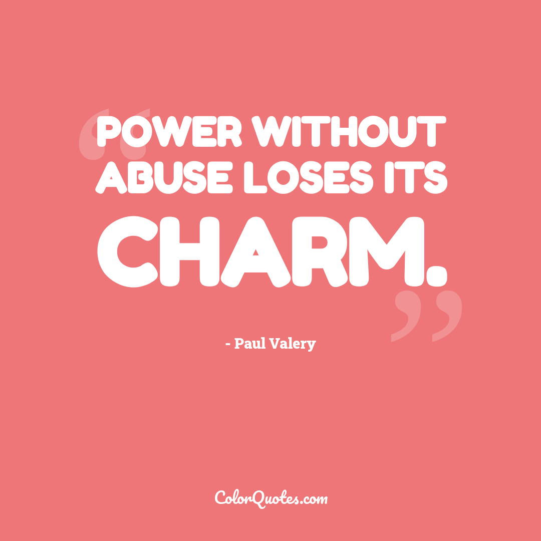 Power without abuse loses its charm.