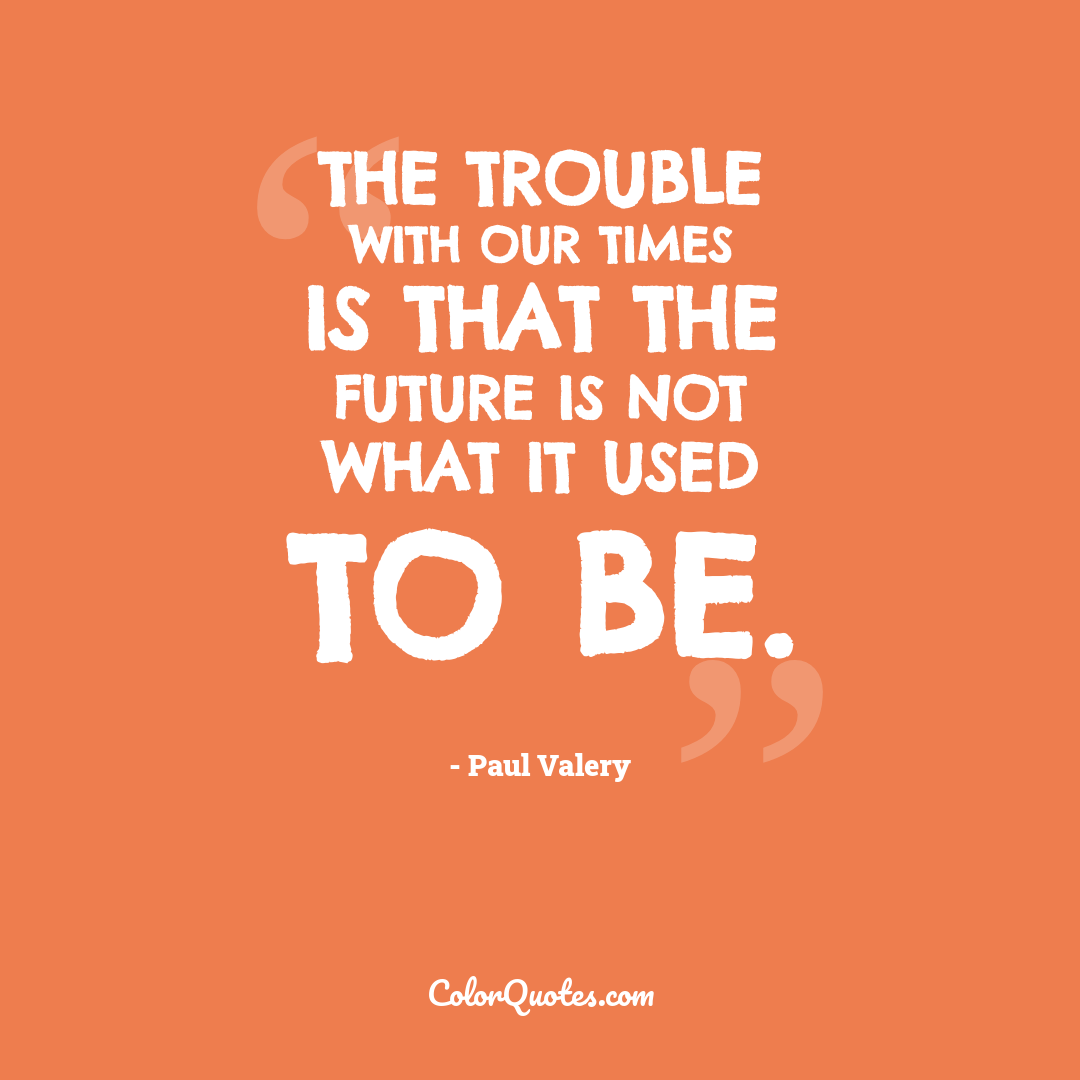 The trouble with our times is that the future is not what it used to be.