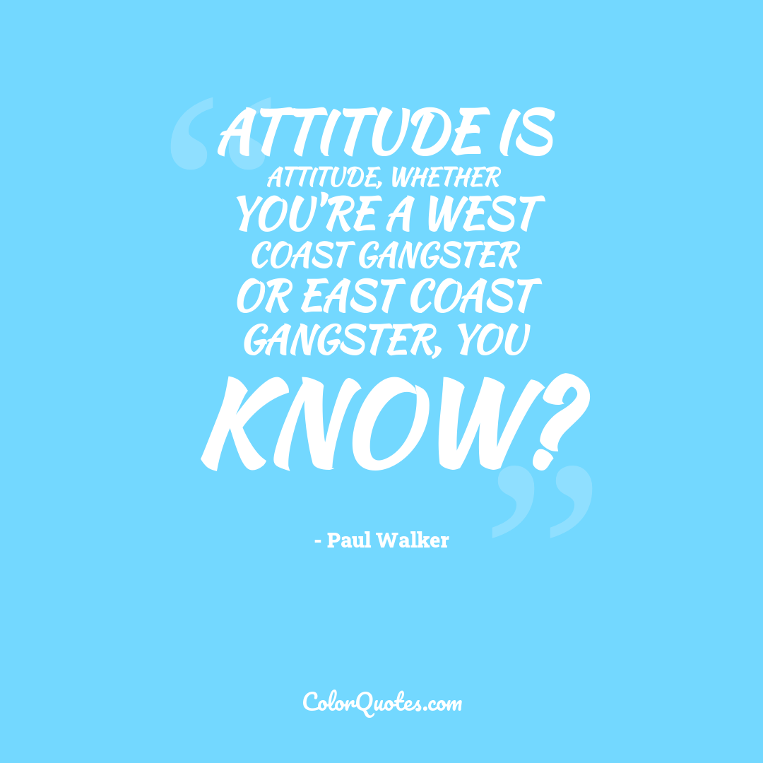 Attitude is attitude, whether you're a West Coast gangster or East Coast gangster, you know?