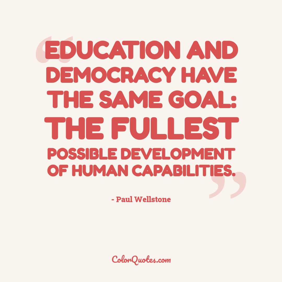 Education and democracy have the same goal: the fullest possible development of human capabilities.