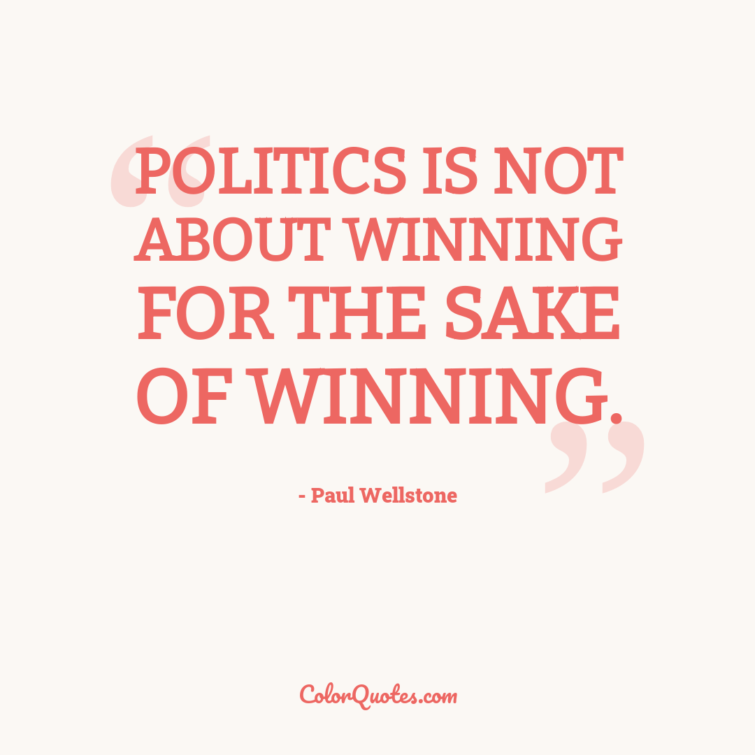 Politics is not about winning for the sake of winning.