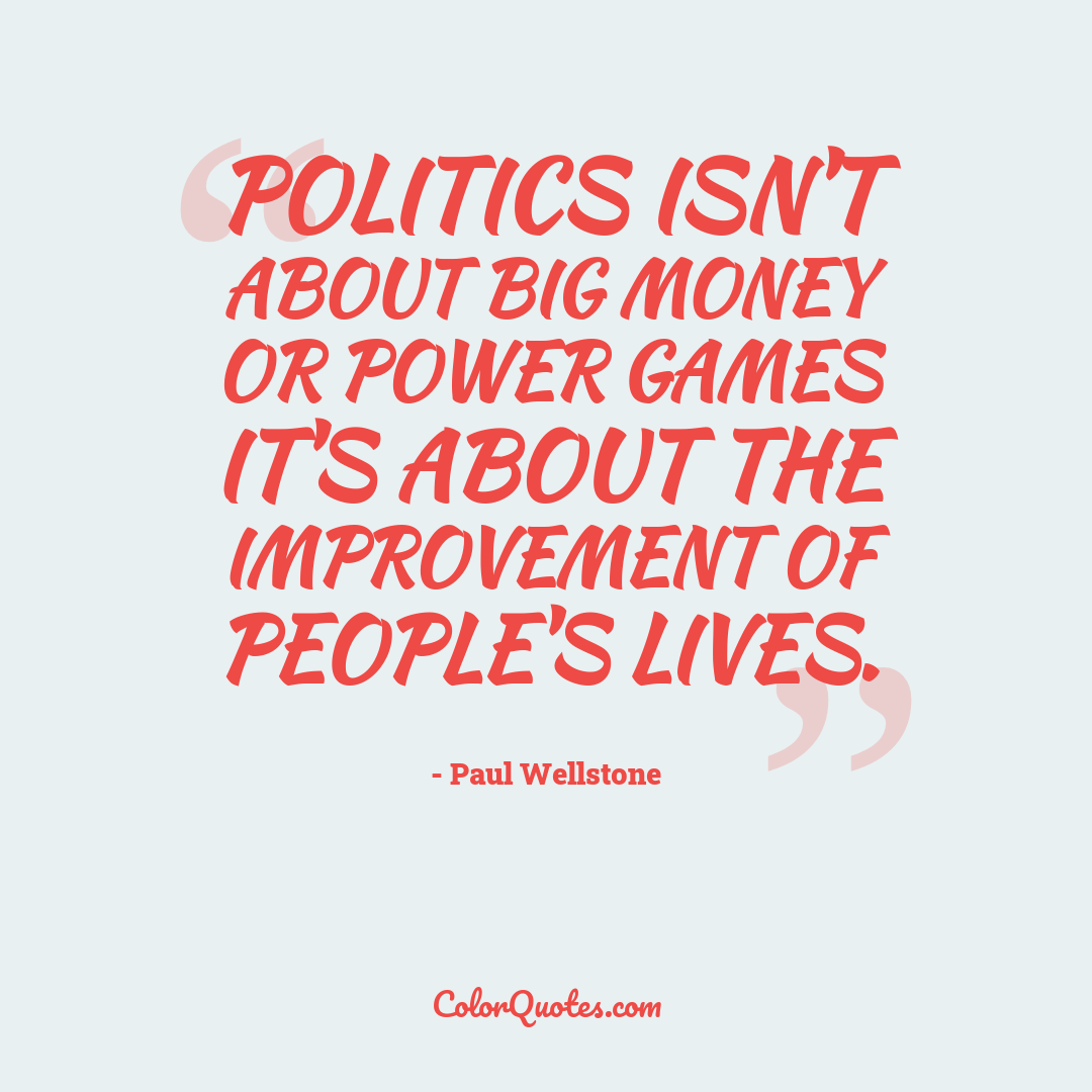 Politics isn't about big money or power games it's about the improvement of people's lives.
