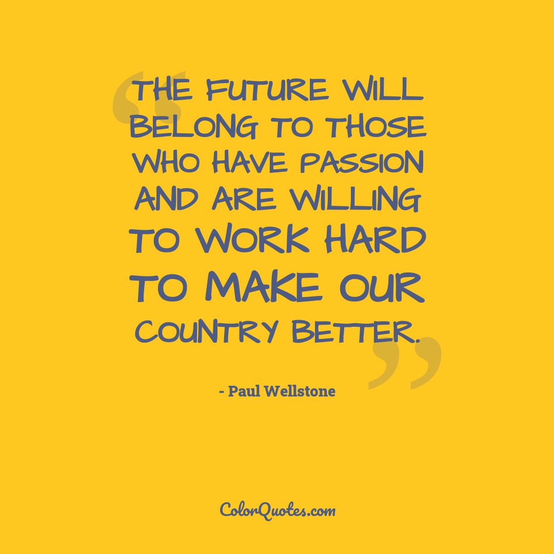 The future will belong to those who have passion and are willing to work hard to make our country better.