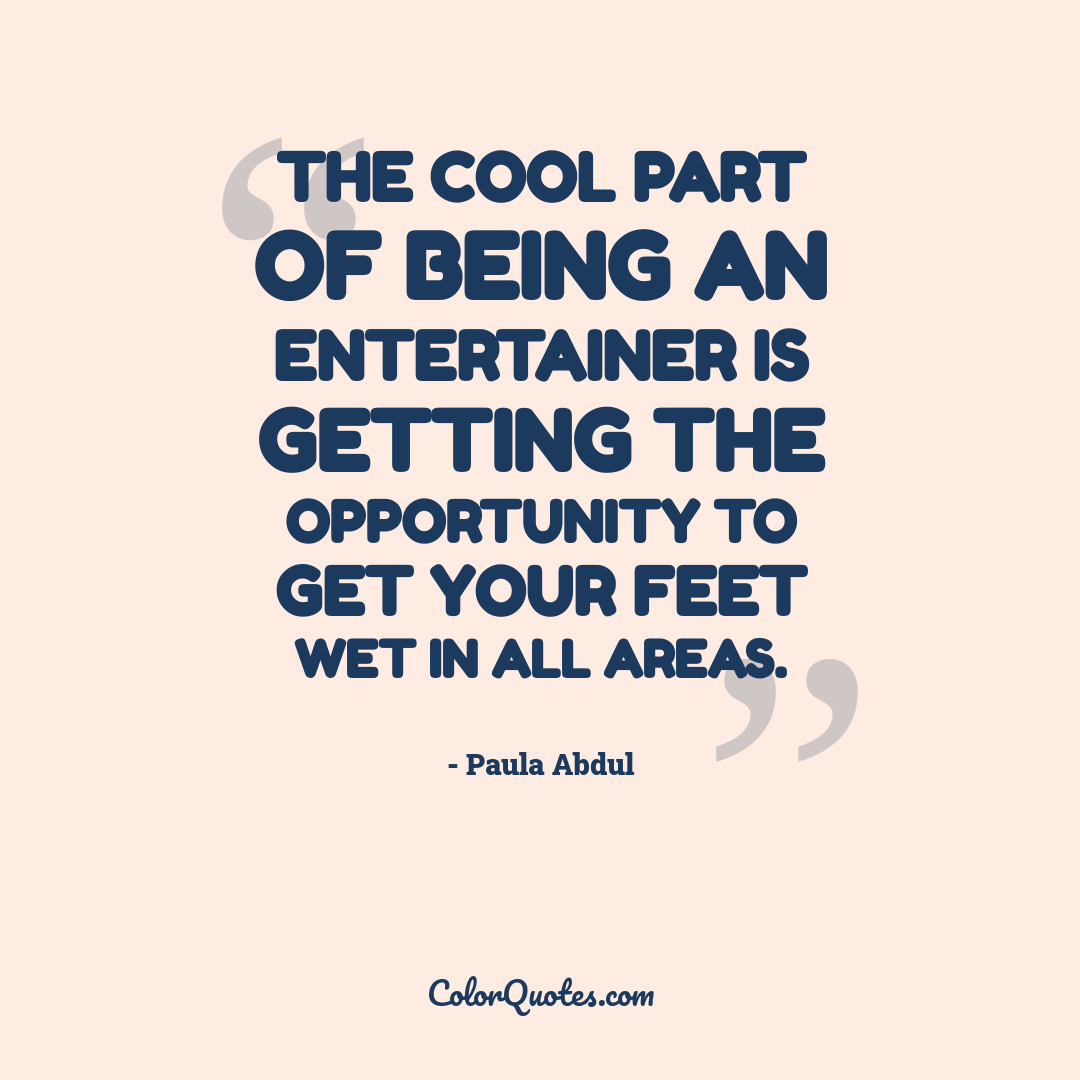 The cool part of being an entertainer is getting the opportunity to get your feet wet in all areas.