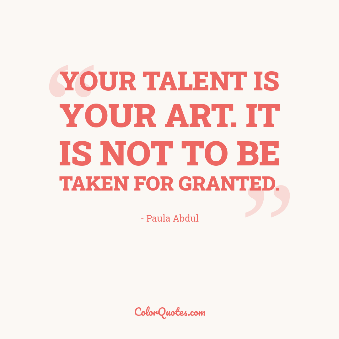 Your talent is your art. It is not to be taken for granted.