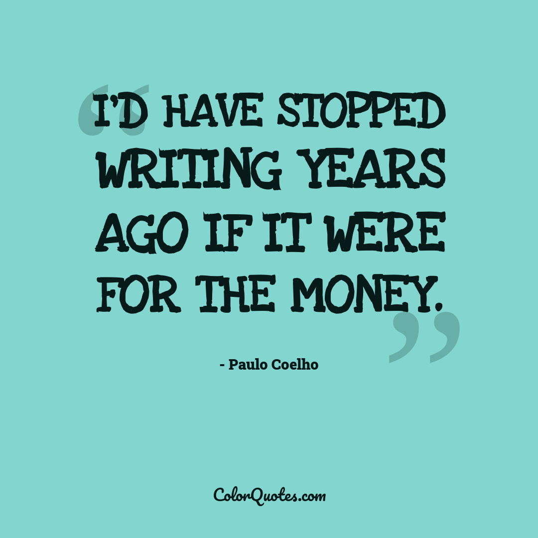 I'd have stopped writing years ago if it were for the money.