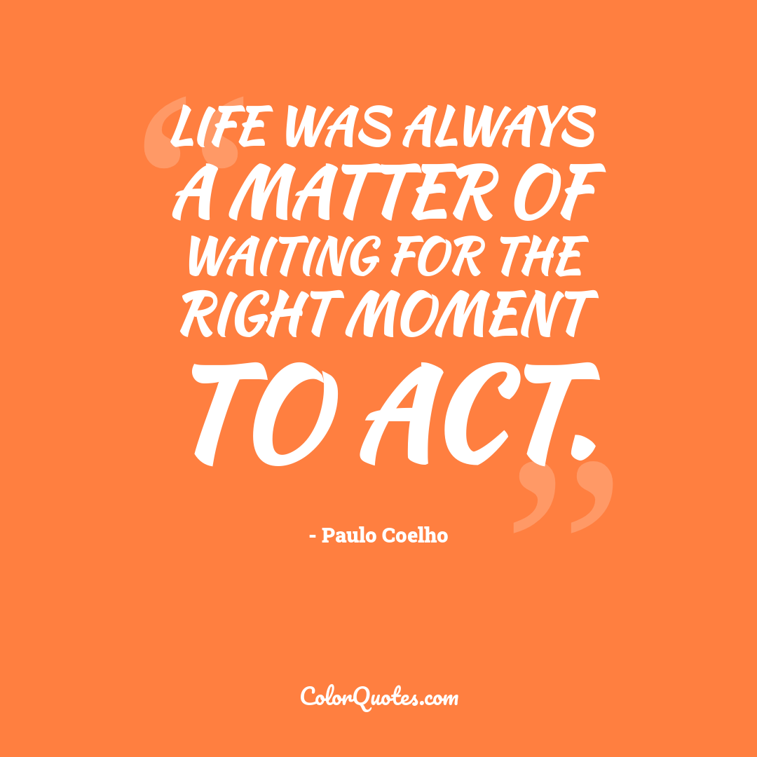 Life was always a matter of waiting for the right moment to act.