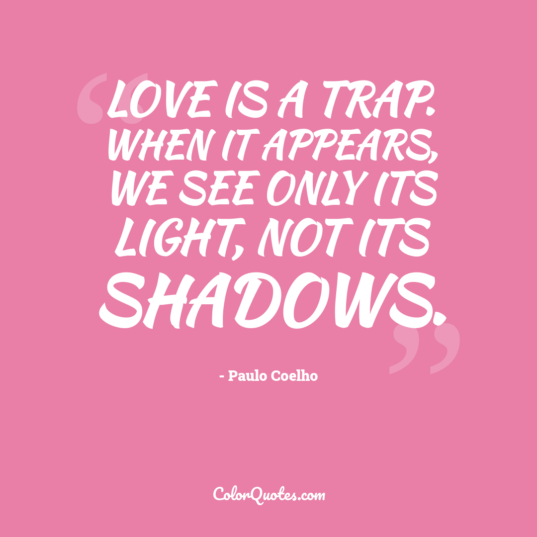 Love is a trap. When it appears, we see only its light, not its shadows.