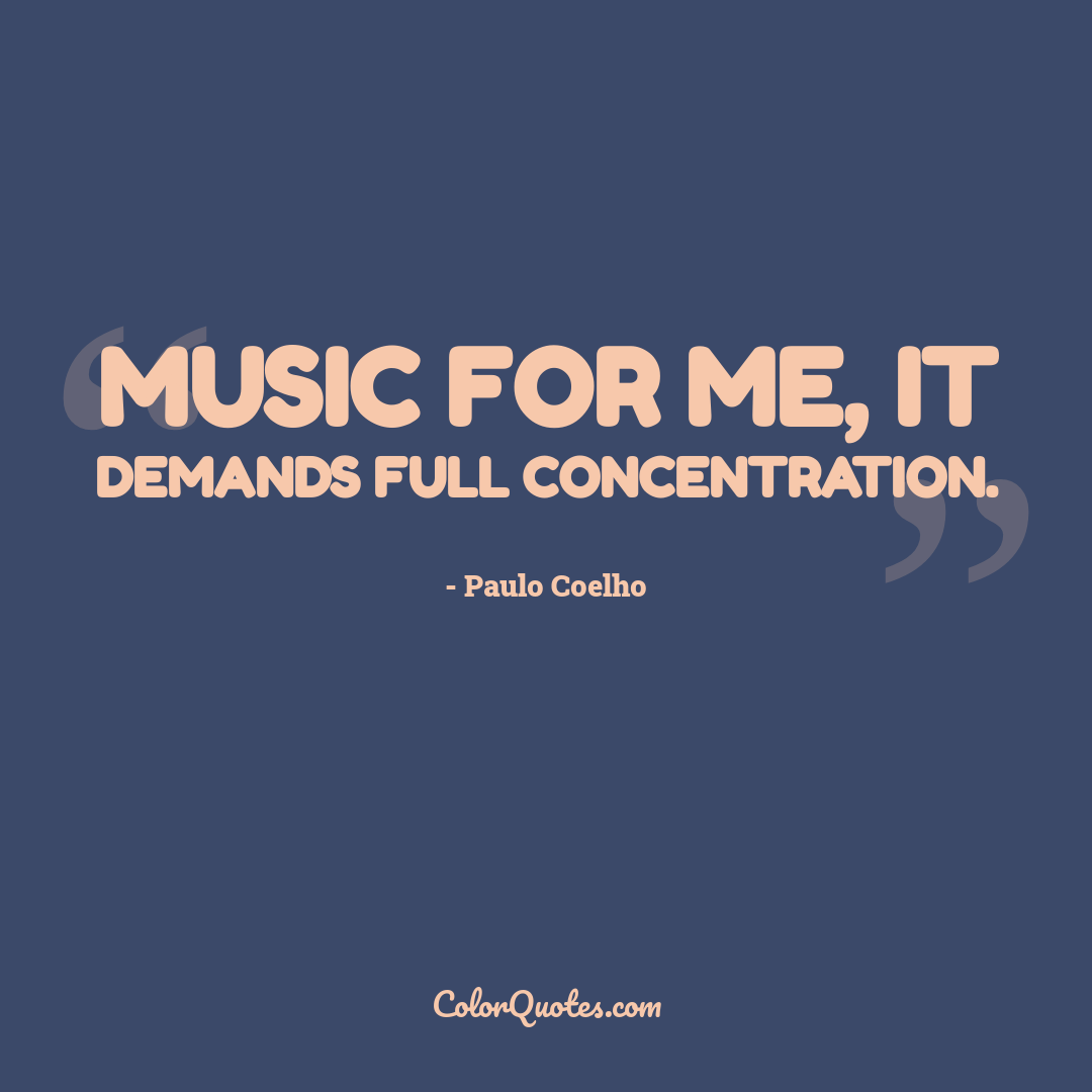 Music for me, it demands full concentration.