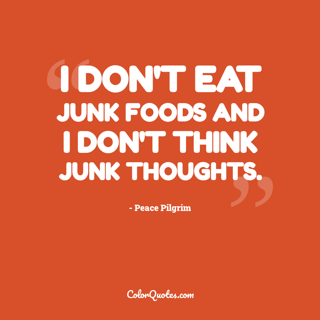 I don't eat junk foods and I don't think junk thoughts.