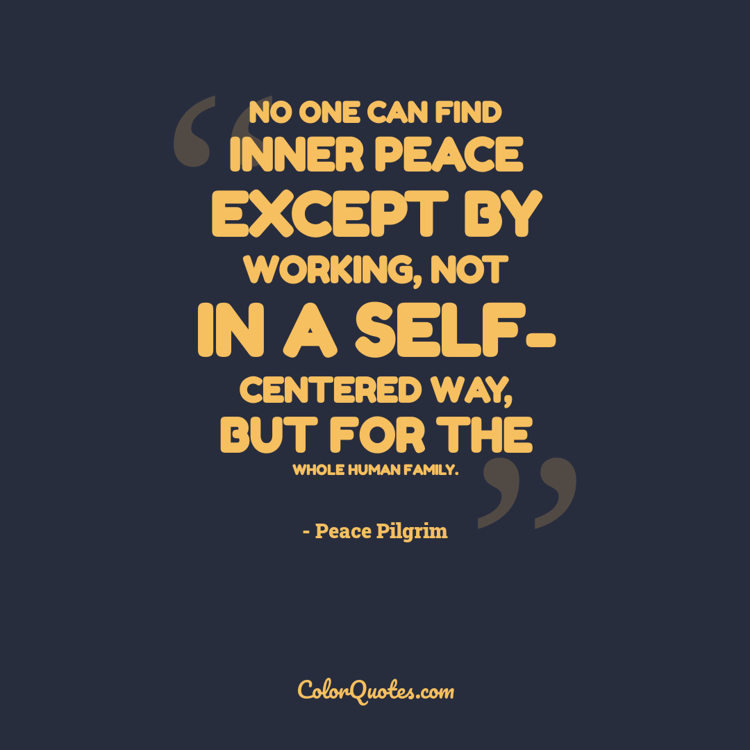 No one can find inner peace except by working, not in a self- centered way, but for the whole human family.