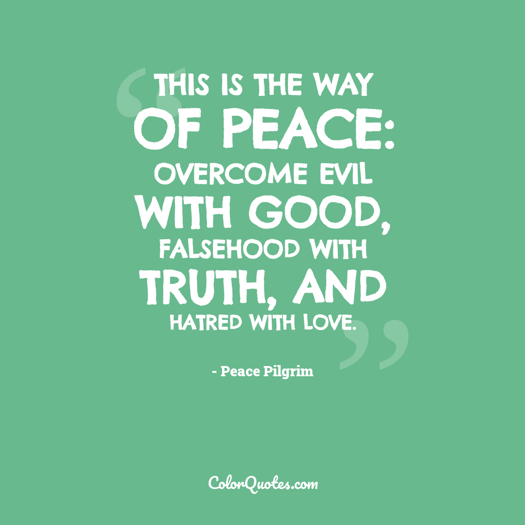 This is the way of peace: Overcome evil with good, falsehood with truth, and hatred with love.