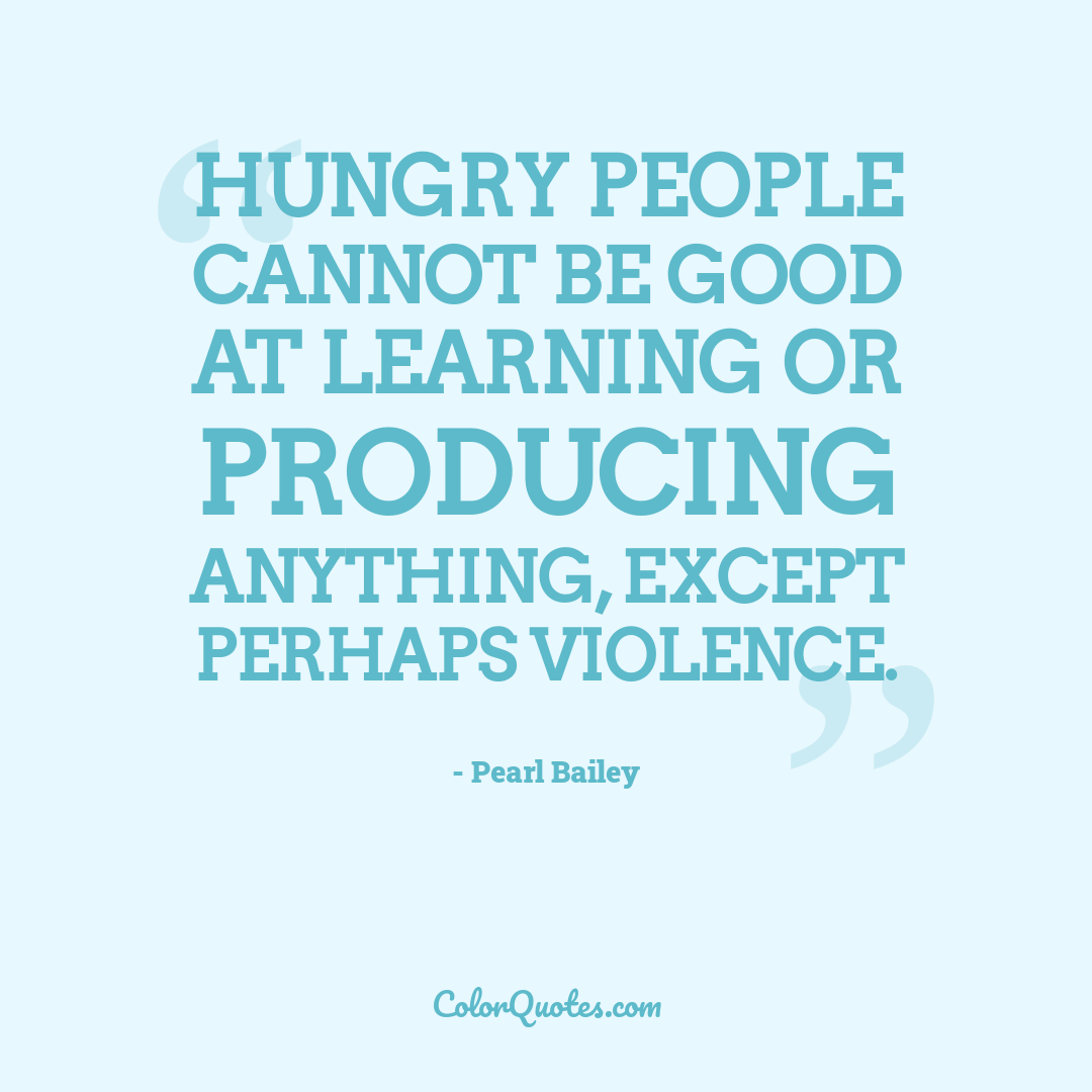 Hungry people cannot be good at learning or producing anything, except perhaps violence.