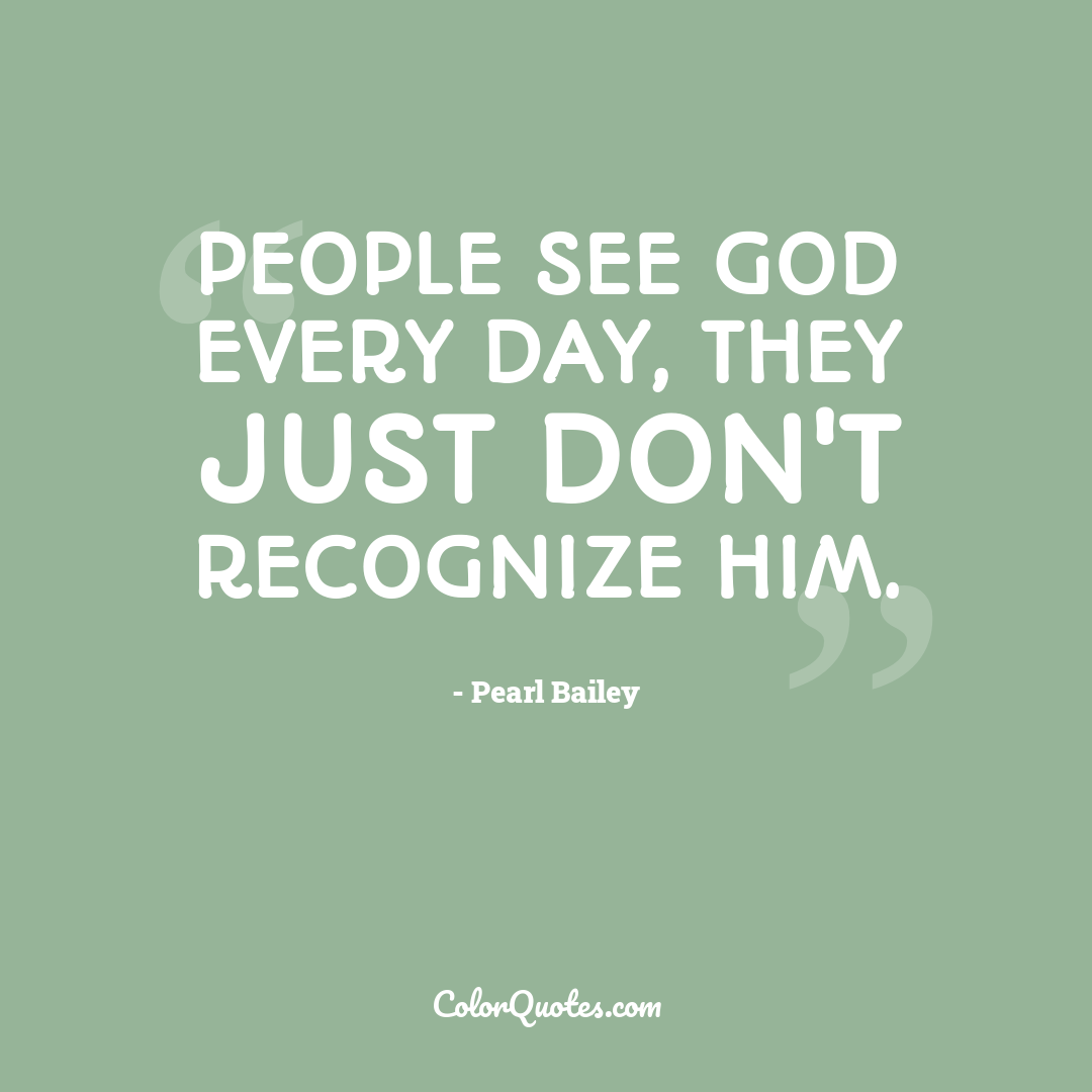 People see God every day, they just don't recognize him.