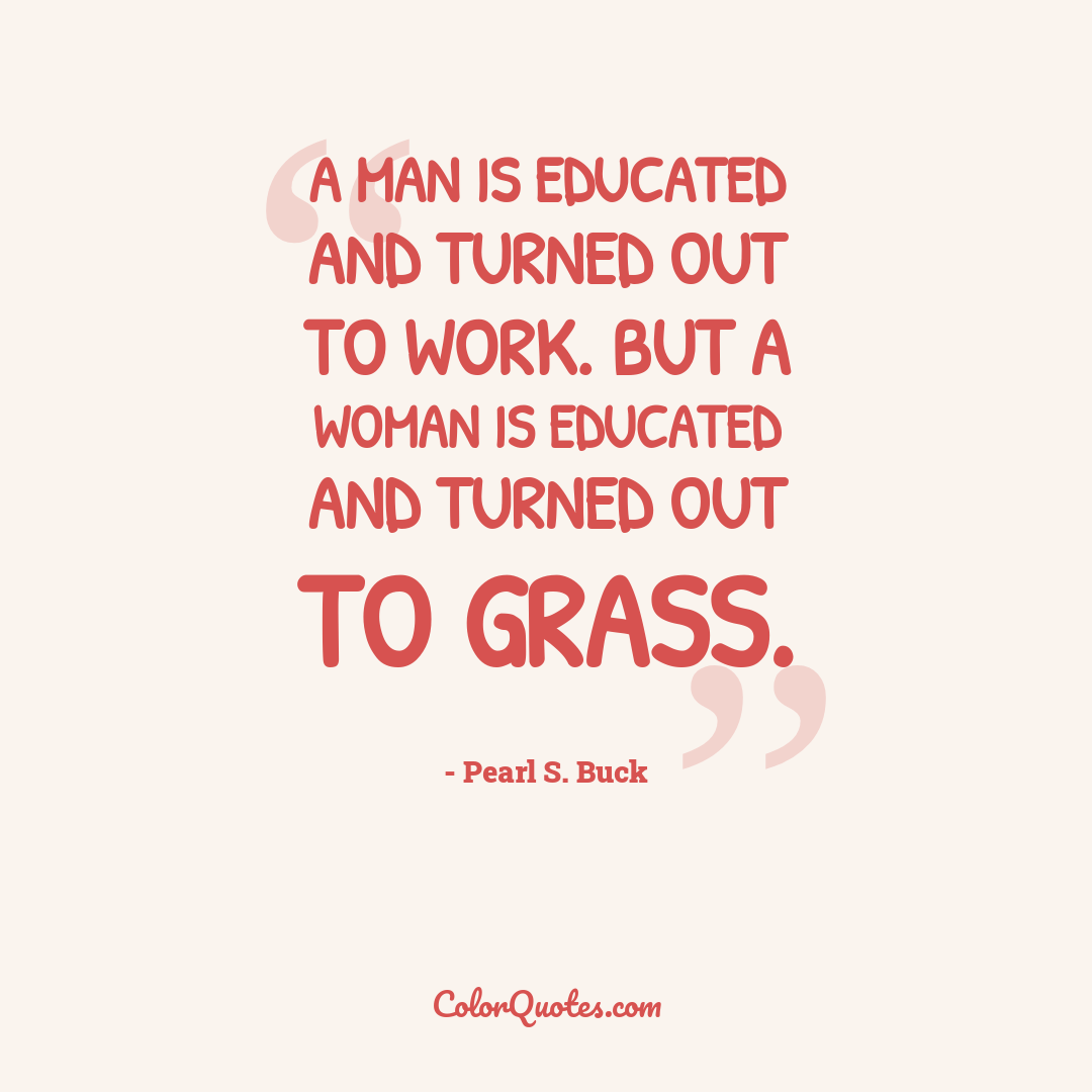 A man is educated and turned out to work. But a woman is educated and turned out to grass.