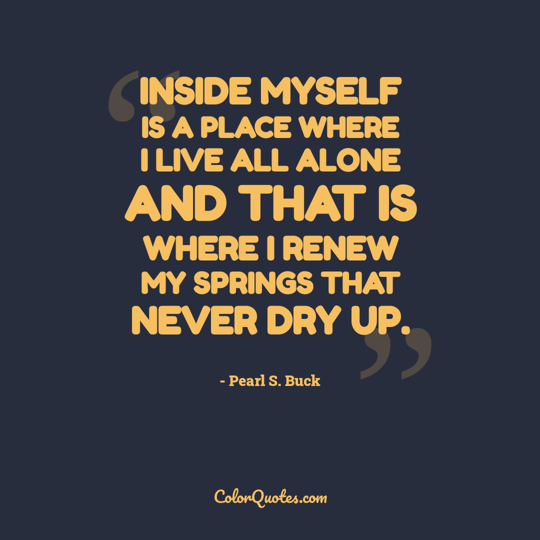 Inside myself is a place where I live all alone and that is where I renew my springs that never dry up.
