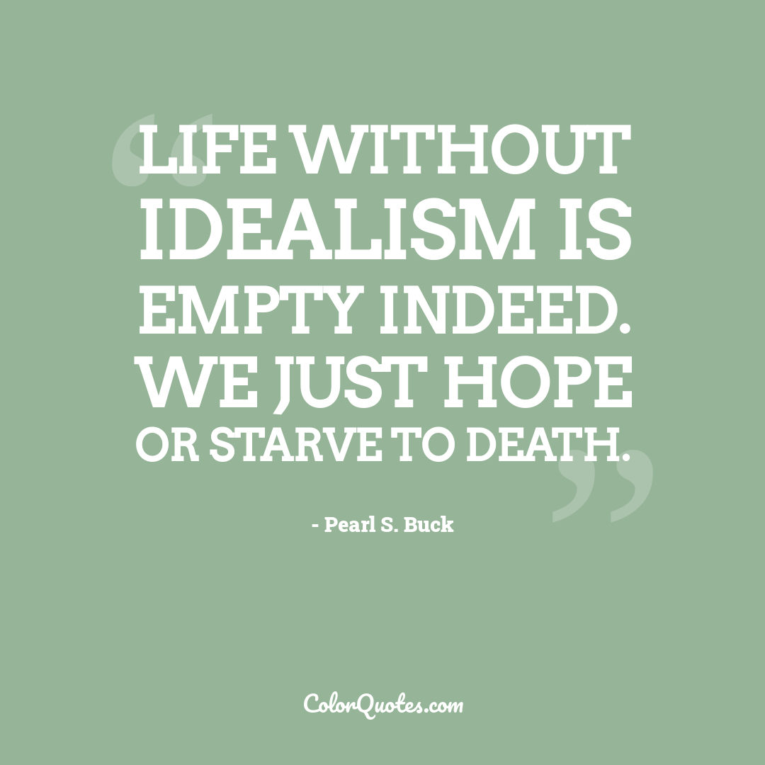 Life without idealism is empty indeed. We just hope or starve to death.
