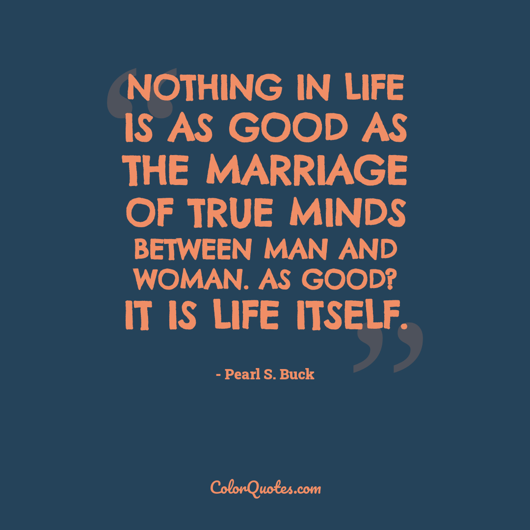 Nothing in life is as good as the marriage of true minds between man and woman. As good? It is life itself.