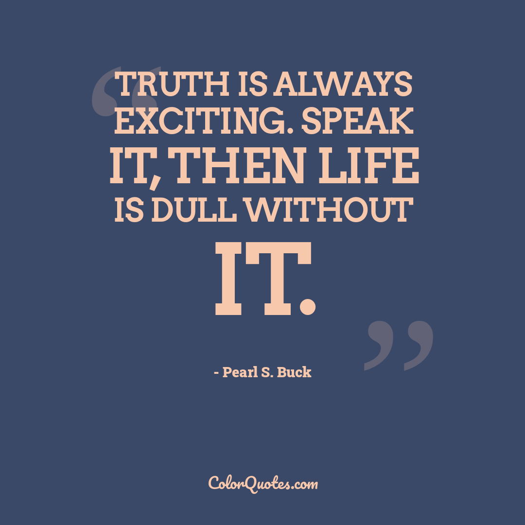 Truth is always exciting. Speak it, then life is dull without it.